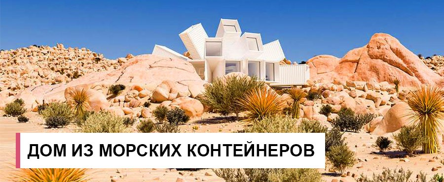 Цветок в пустыне - неворятный дом из морских контейнеров